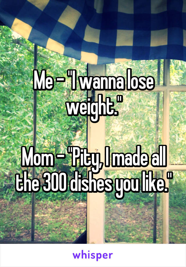 """Me - """"I wanna lose weight.""""  Mom - """"Pity, I made all the 300 dishes you like."""""""