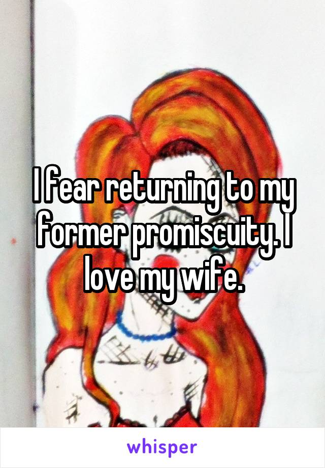 I fear returning to my former promiscuity. I love my wife.