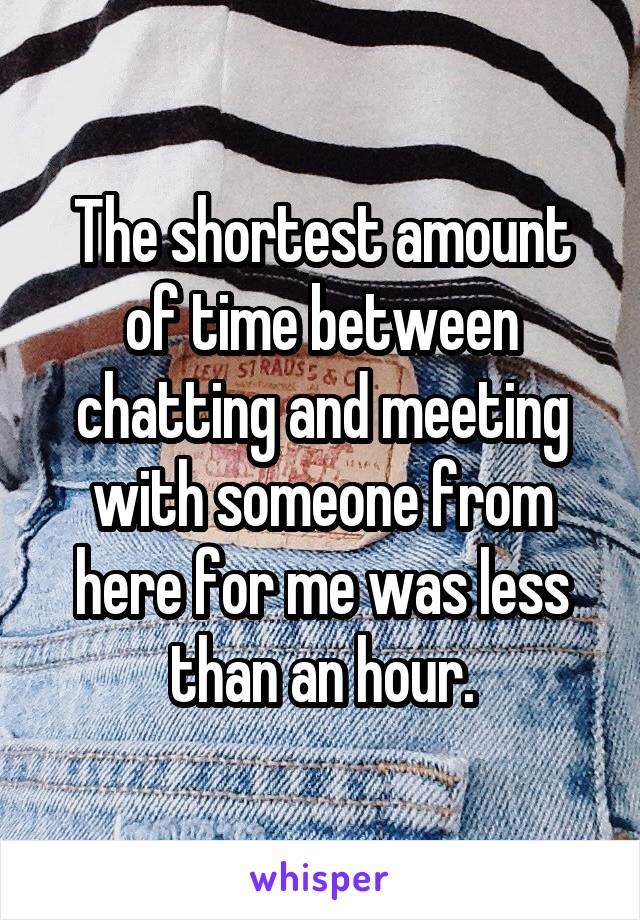 The shortest amount of time between chatting and meeting with someone from here for me was less than an hour.