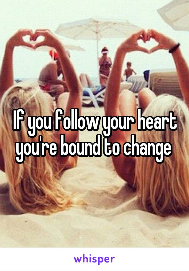 If you follow your heart you're bound to change