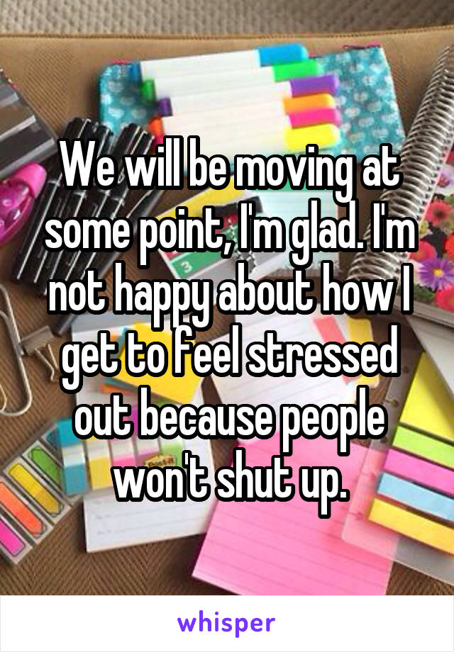 We will be moving at some point, I'm glad. I'm not happy about how I get to feel stressed out because people won't shut up.