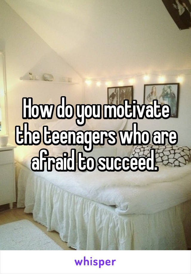 How do you motivate the teenagers who are afraid to succeed.