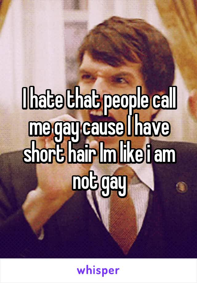 I hate that people call me gay cause I have short hair Im like i am not gay