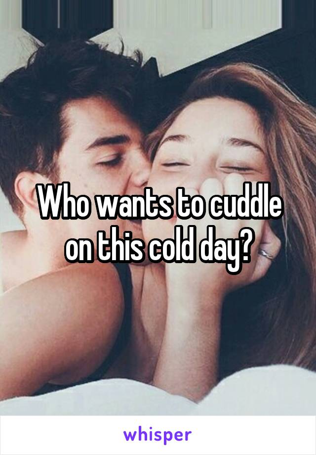 Who wants to cuddle on this cold day?