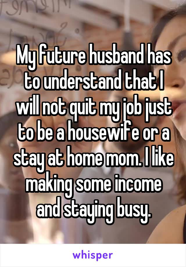 My future husband has to understand that I will not quit my job just to be a housewife or a stay at home mom. I like making some income and staying busy.