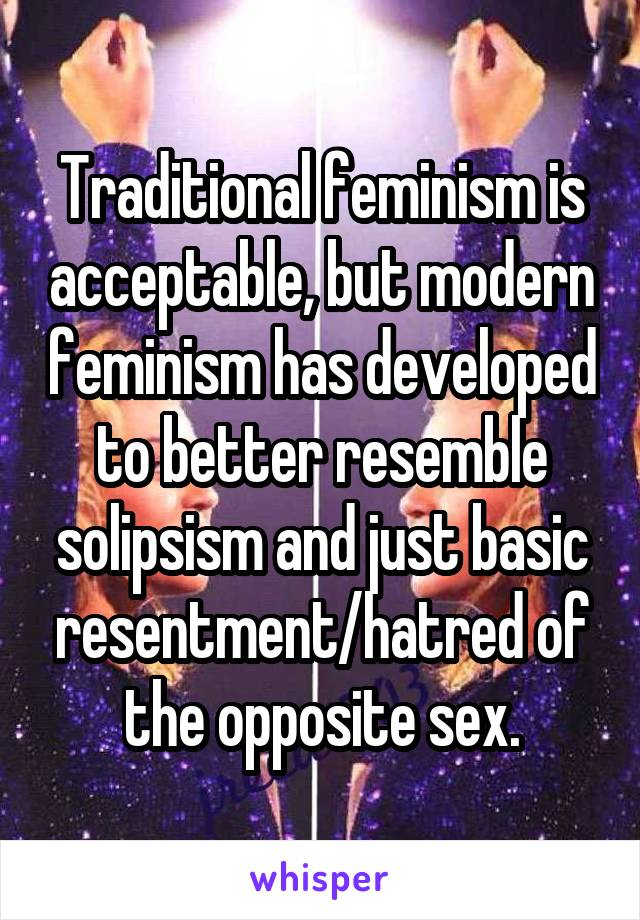 Traditional feminism is acceptable, but modern feminism has developed to better resemble solipsism and just basic resentment/hatred of the opposite sex.