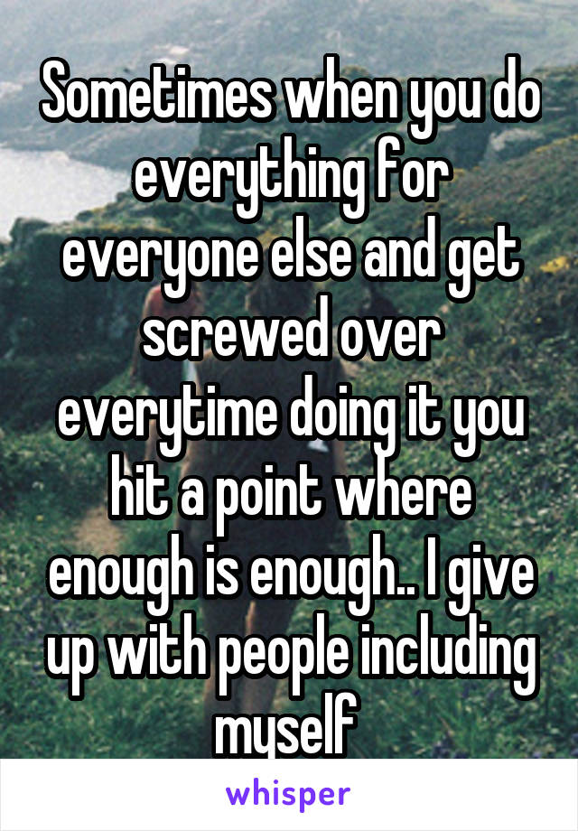 Sometimes when you do everything for everyone else and get screwed over everytime doing it you hit a point where enough is enough.. I give up with people including myself