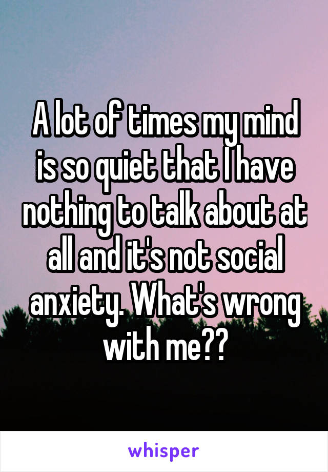 A lot of times my mind is so quiet that I have nothing to talk about at all and it's not social anxiety. What's wrong with me??