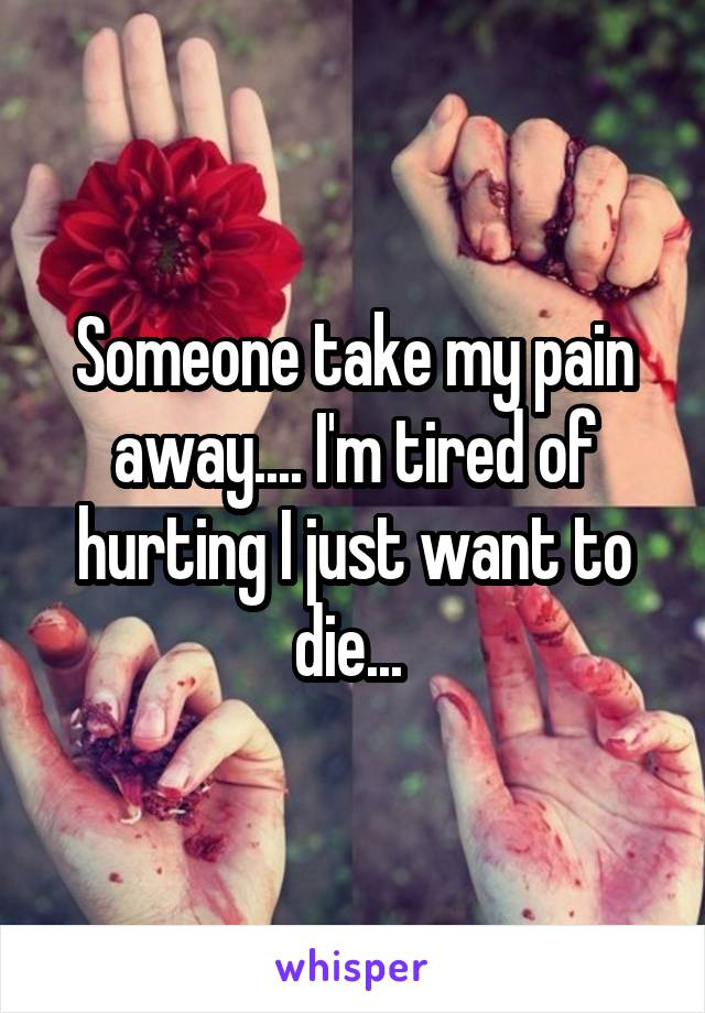 Someone take my pain away.... I'm tired of hurting I just want to die...