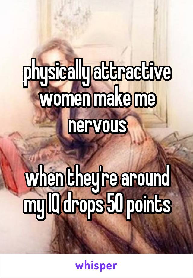 physically attractive women make me nervous  when they're around my IQ drops 50 points