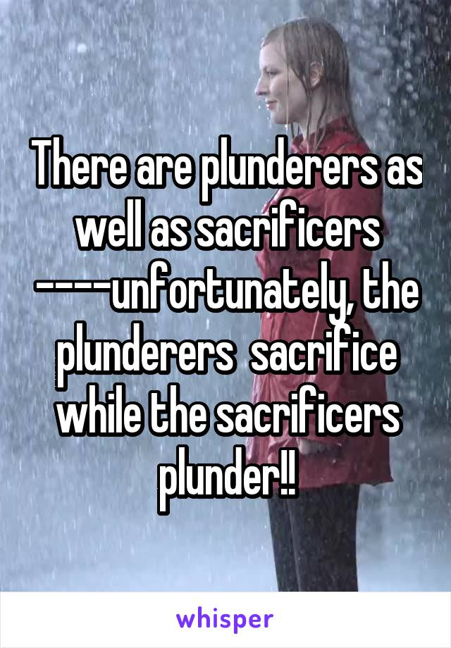 There are plunderers as well as sacrificers ----unfortunately, the plunderers  sacrifice while the sacrificers plunder!!