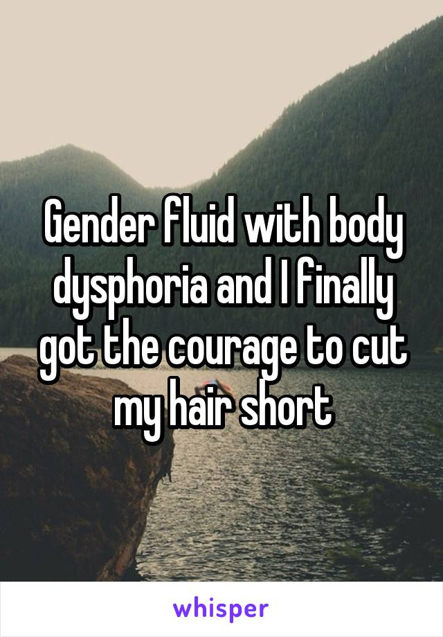 Gender fluid with body dysphoria and I finally got the courage to cut my hair short