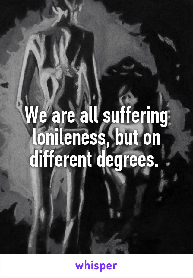 We are all suffering lonileness, but on different degrees.