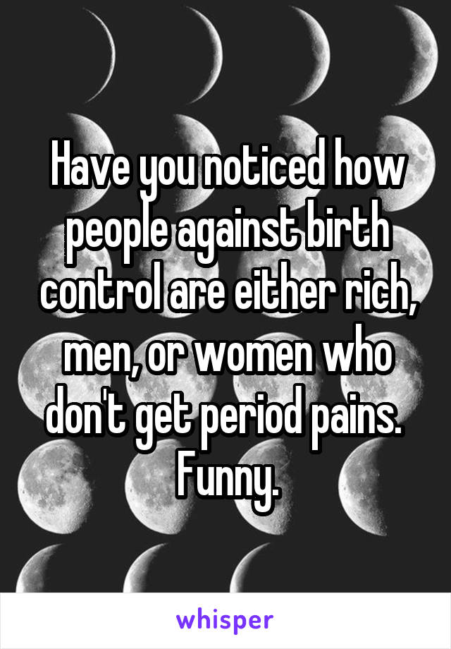 Have you noticed how people against birth control are either rich, men, or women who don't get period pains.  Funny.