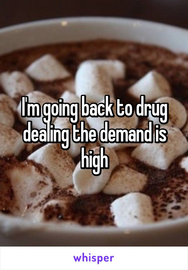 I'm going back to drug dealing the demand is high