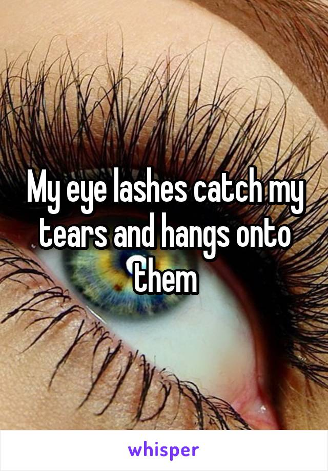My eye lashes catch my tears and hangs onto them