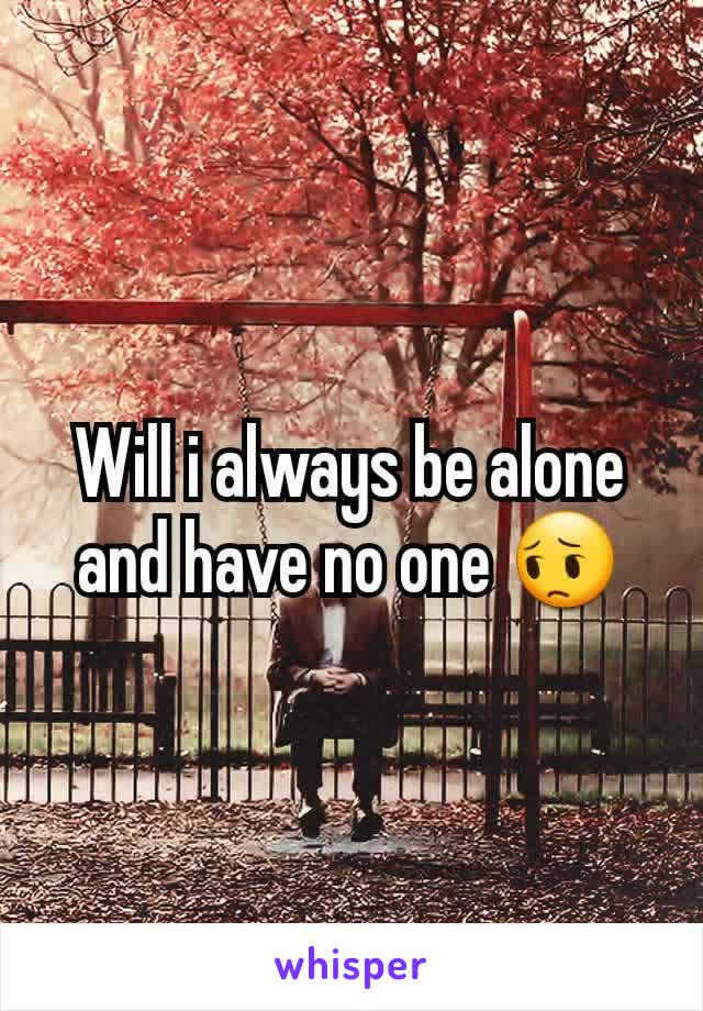 Will i always be alone and have no one 😔