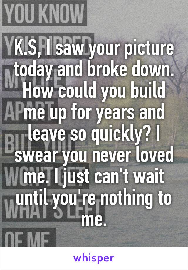 K.S, I saw your picture today and broke down. How could you build me up for years and leave so quickly? I swear you never loved me. I just can't wait until you're nothing to me.