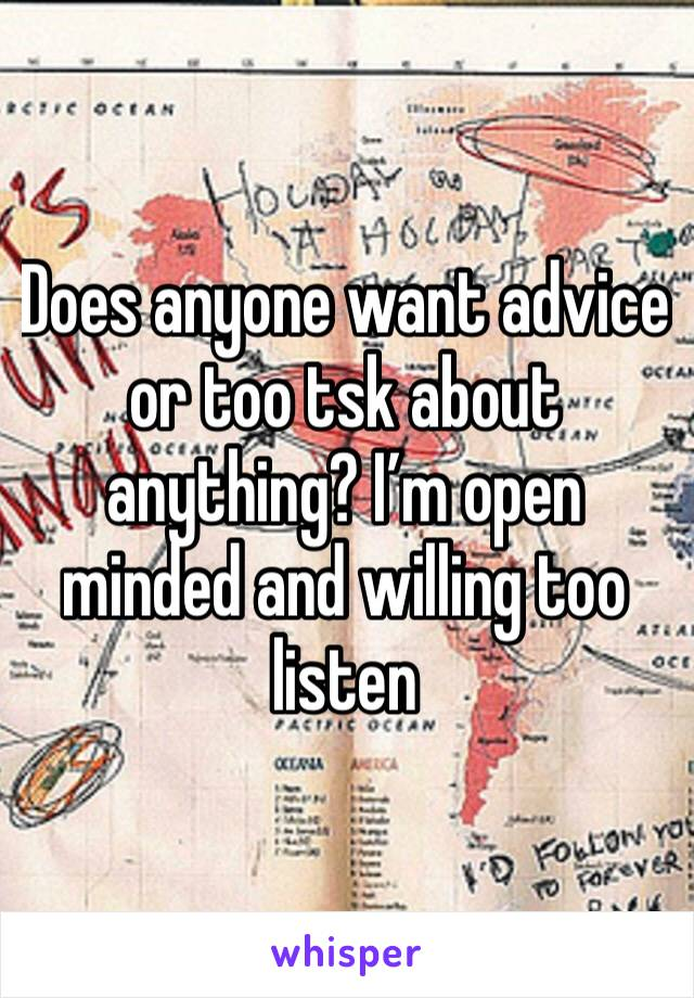Does anyone want advice or too tsk about anything? I'm open minded and willing too listen