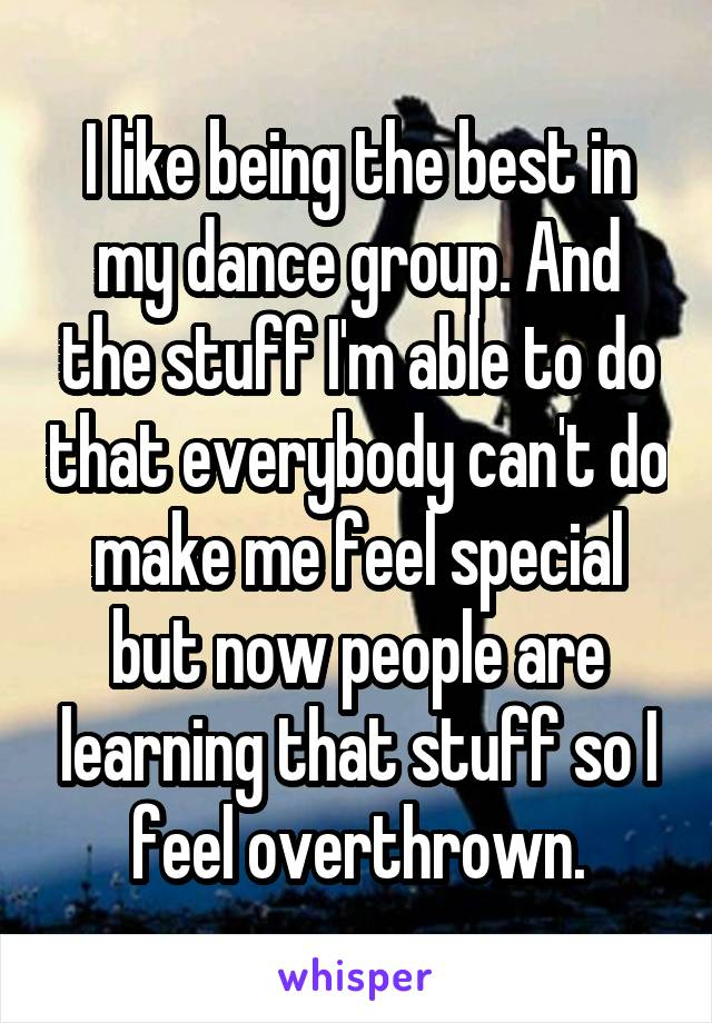 I like being the best in my dance group. And the stuff I'm able to do that everybody can't do make me feel special but now people are learning that stuff so I feel overthrown.