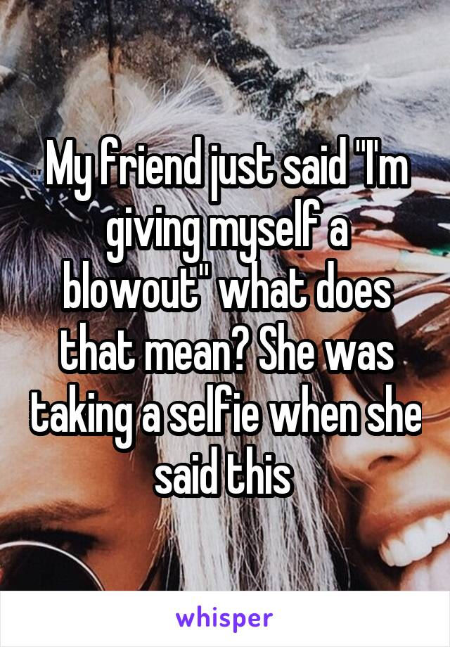 """My friend just said """"I'm giving myself a blowout"""" what does that mean? She was taking a selfie when she said this"""