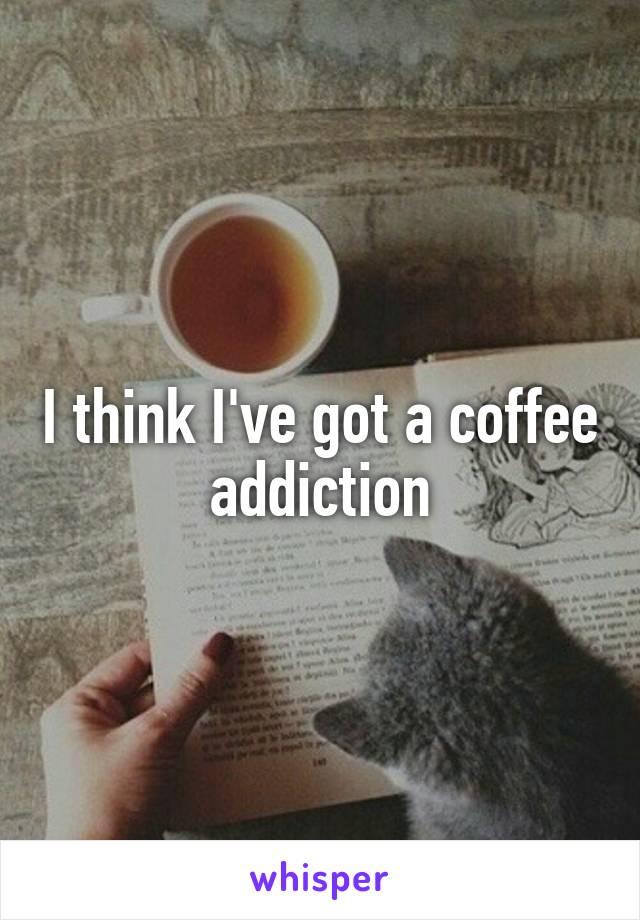 I think I've got a coffee addiction