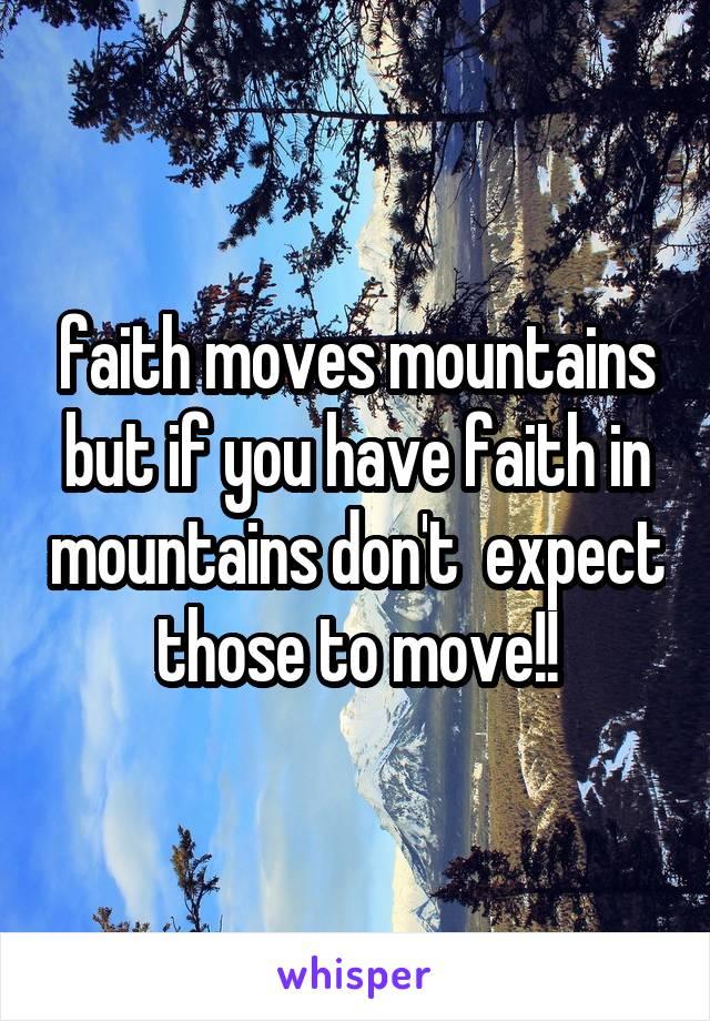 faith moves mountains but if you have faith in mountains don't  expect those to move!!