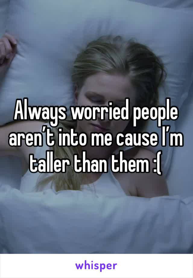 Always worried people aren't into me cause I'm taller than them :(
