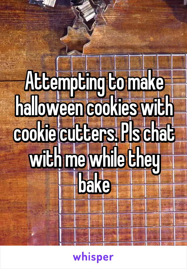 Attempting to make halloween cookies with cookie cutters. Pls chat with me while they bake