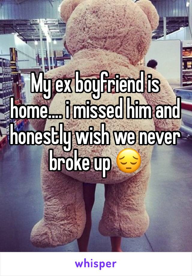 My ex boyfriend is home.... i missed him and honestly wish we never broke up 😔