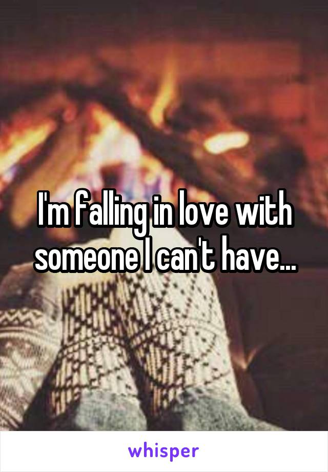 I'm falling in love with someone I can't have...