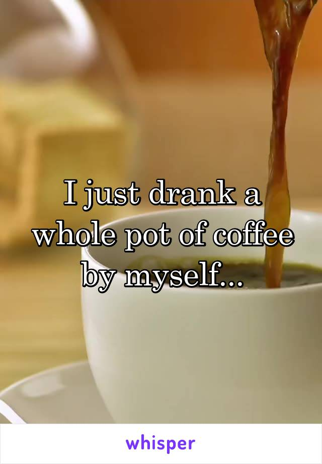 I just drank a whole pot of coffee by myself...