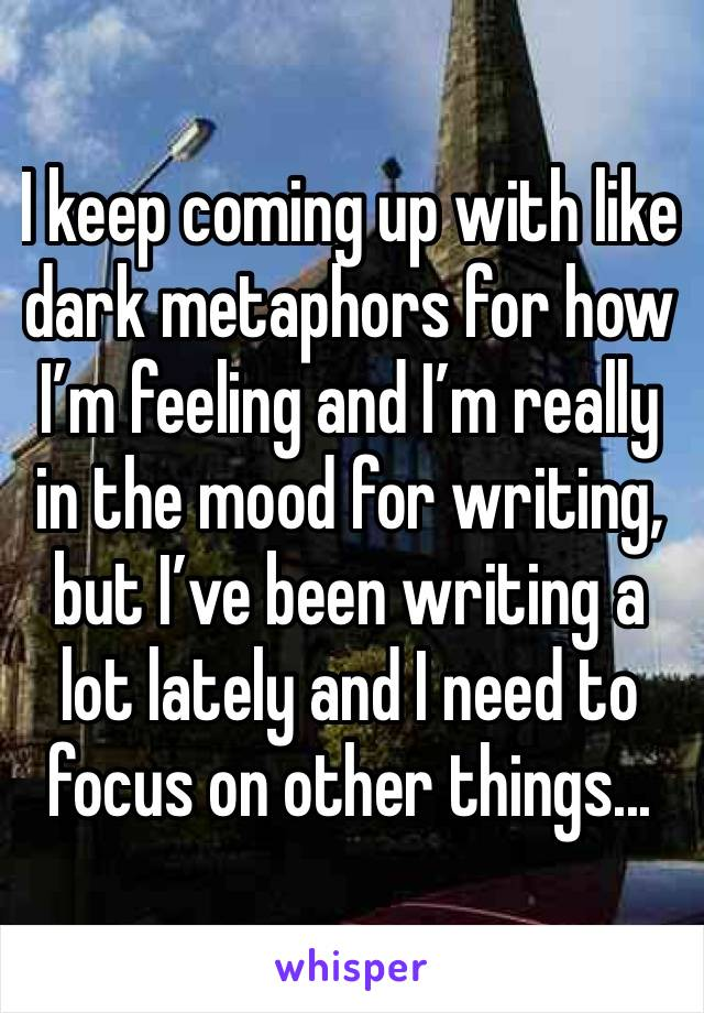 I keep coming up with like dark metaphors for how I'm feeling and I'm really in the mood for writing, but I've been writing a lot lately and I need to focus on other things...