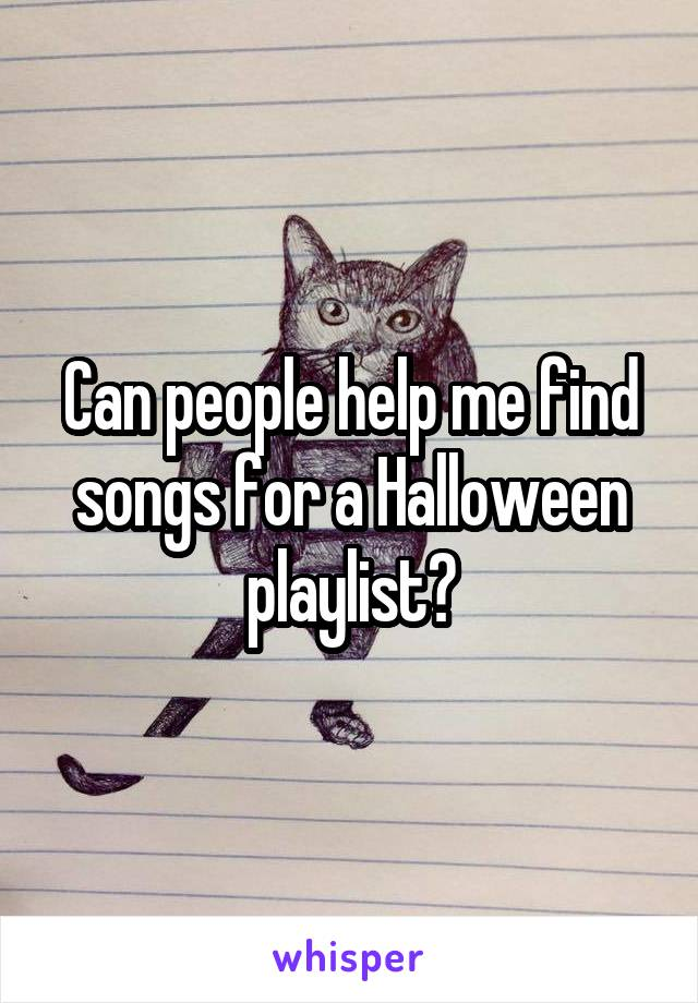 Can people help me find songs for a Halloween playlist?