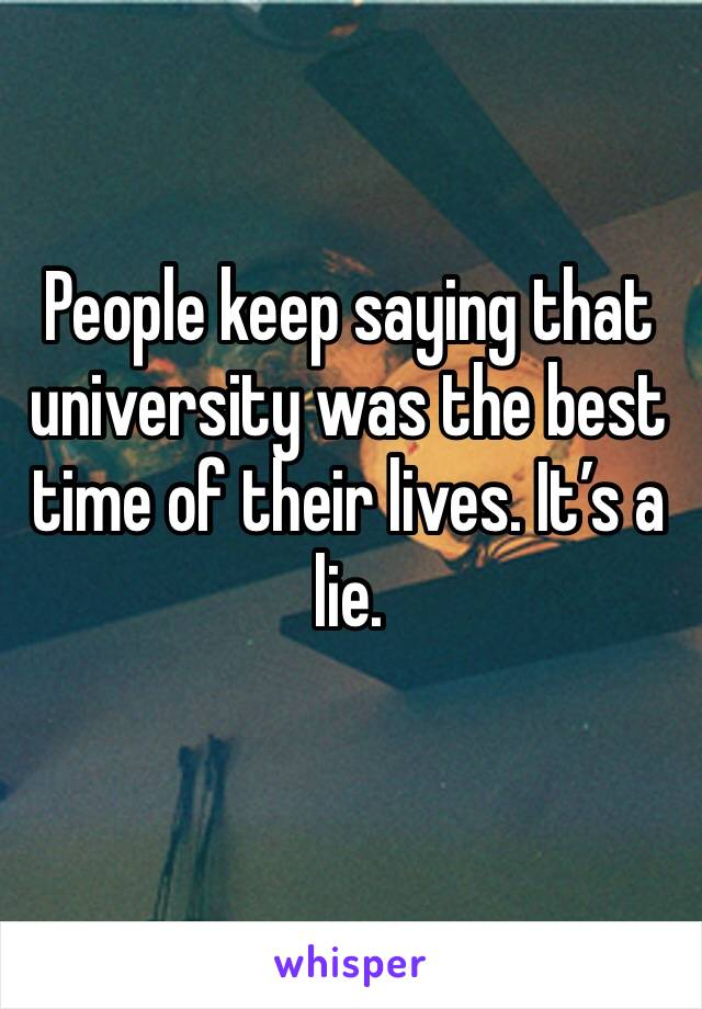 People keep saying that university was the best time of their lives. It's a lie.