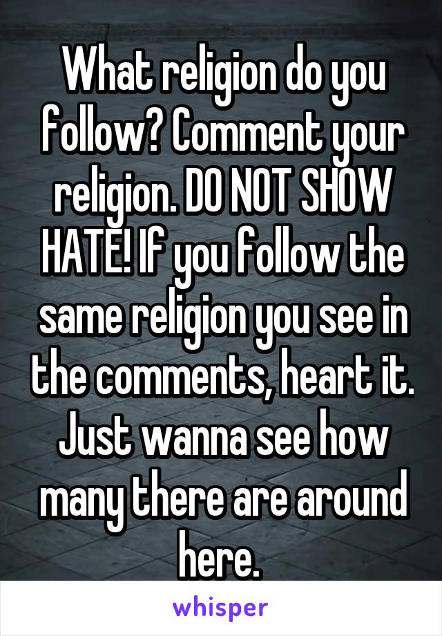 What religion do you follow? Comment your religion. DO NOT SHOW HATE! If you follow the same religion you see in the comments, heart it. Just wanna see how many there are around here.