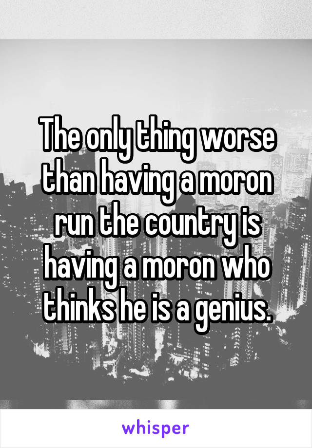 The only thing worse than having a moron run the country is having a moron who thinks he is a genius.