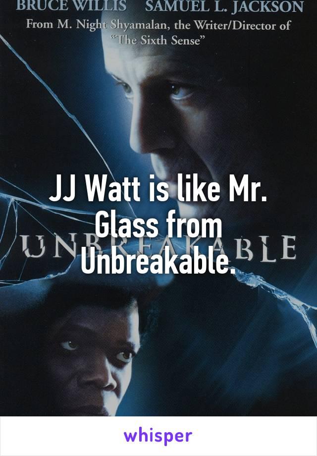 JJ Watt is like Mr. Glass from Unbreakable.