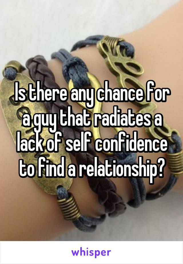 Is there any chance for a guy that radiates a lack of self confidence to find a relationship?