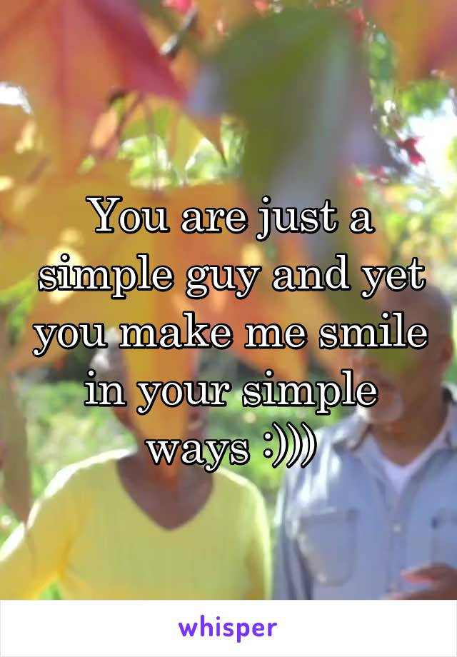 You are just a simple guy and yet you make me smile in your simple ways :)))