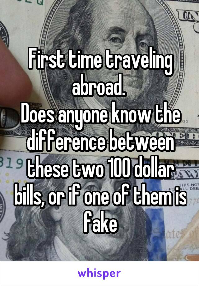 First time traveling abroad.  Does anyone know the difference between these two 100 dollar bills, or if one of them is fake
