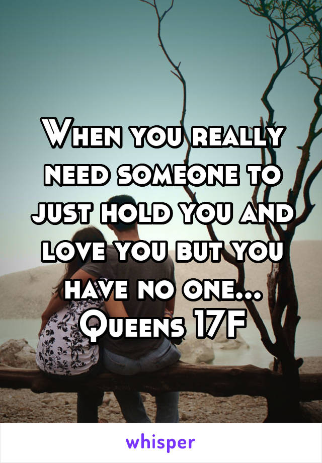 When you really need someone to just hold you and love you but you have no one... Queens 17F