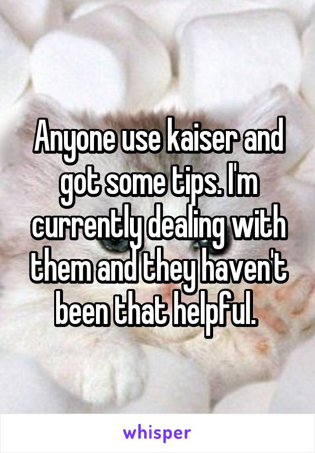 Anyone use kaiser and got some tips. I'm currently dealing with them and they haven't been that helpful.
