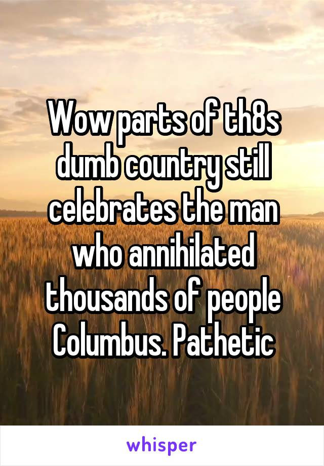 Wow parts of th8s dumb country still celebrates the man who annihilated thousands of people Columbus. Pathetic