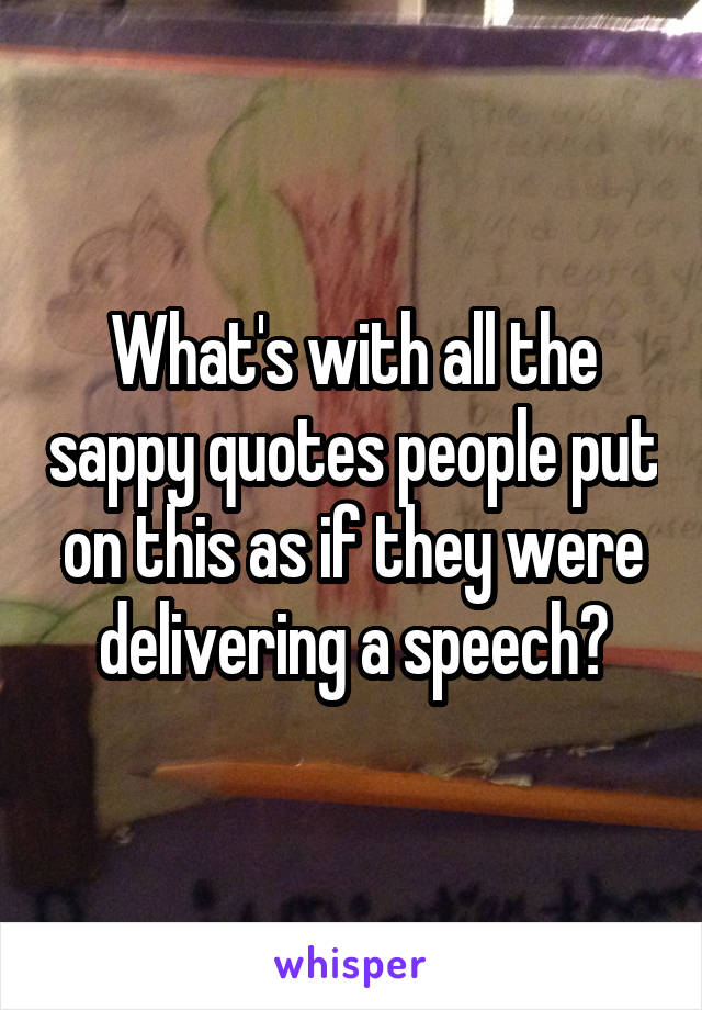 What's with all the sappy quotes people put on this as if they were delivering a speech?
