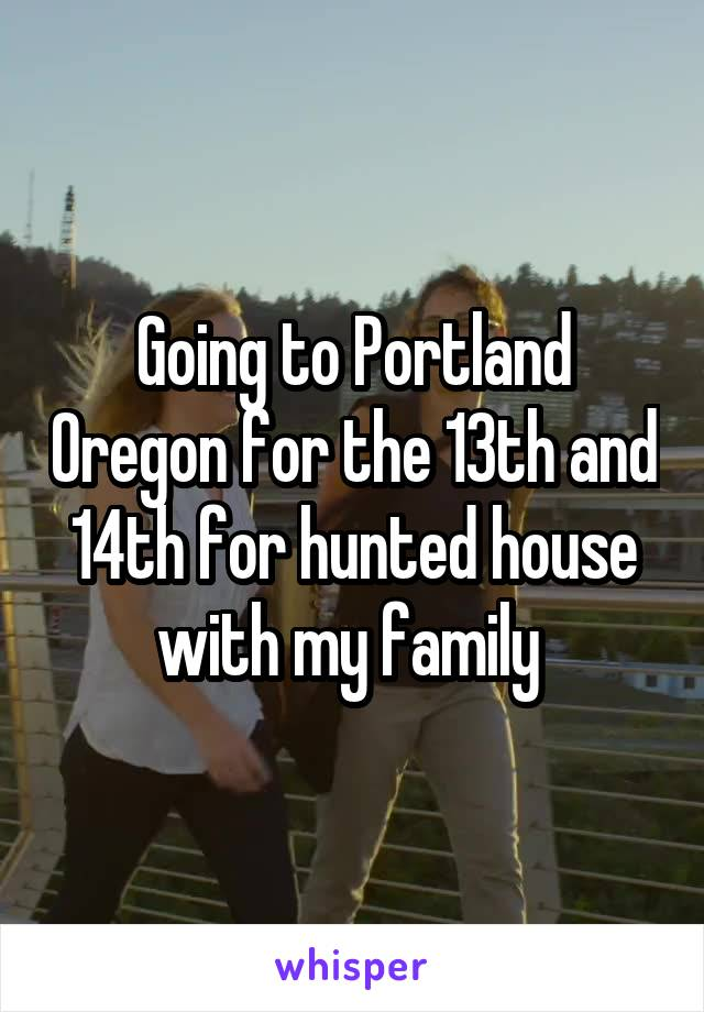 Going to Portland Oregon for the 13th and 14th for hunted house with my family