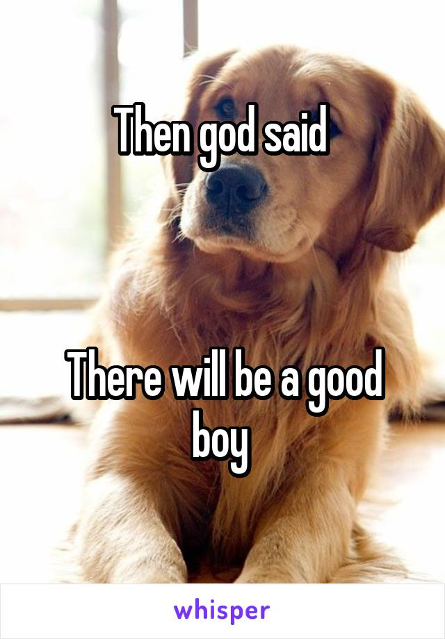 Then god said     There will be a good boy