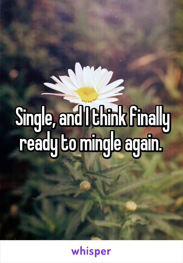 Single, and I think finally ready to mingle again.