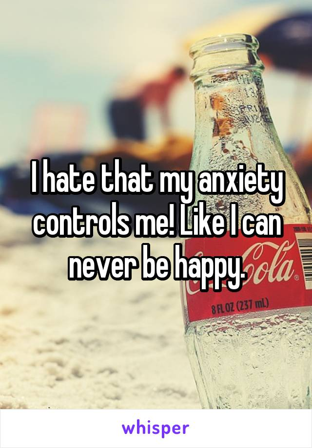 I hate that my anxiety controls me! Like I can never be happy.