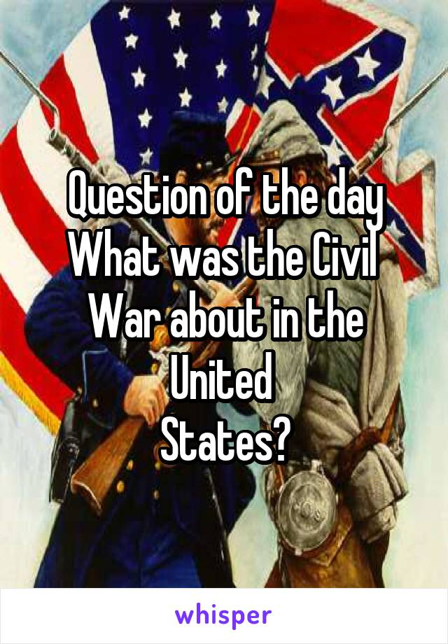 Question of the day What was the Civil  War about in the United  States?